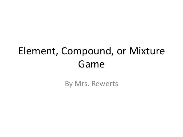 Element, Compound, or Mixture            Game         By Mrs. Rewerts