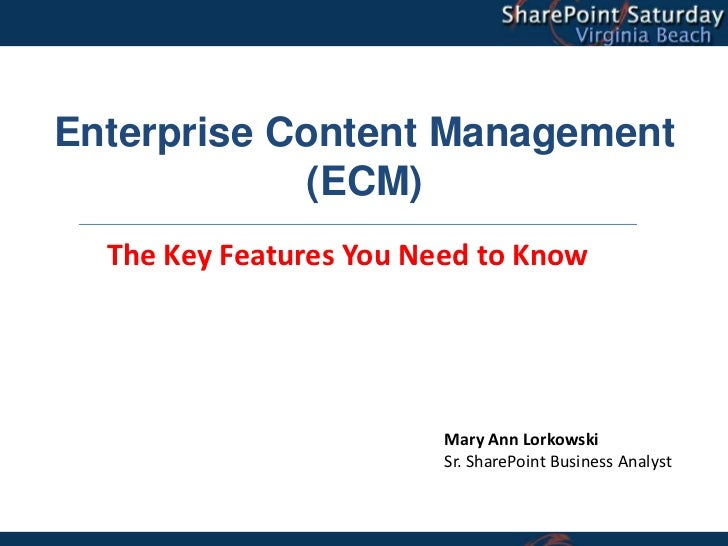 Enterprise Content Management            (ECM)  The Key Features You Need to Know                         Mary Ann Lorkows...