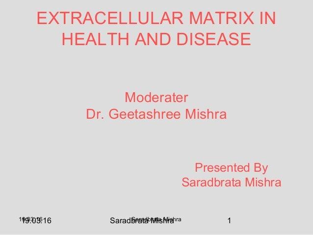 19.03.16 Saradbrata Mishra 119.03.16 Saradbrata Mishra Moderater Dr. Geetashree Mishra EXTRACELLULAR MATRIX IN HEALTH AND ...