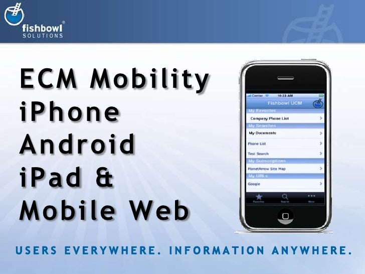 ECM Mobility<br />iPhone<br />Android<br />iPad &<br />Mobile Web<br />USERS EVERYWHERE. INFORMATION ANYWHERE.<br />