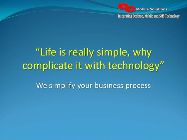 """Life is really simple, why complicate it with technology"" We simplify your business process"