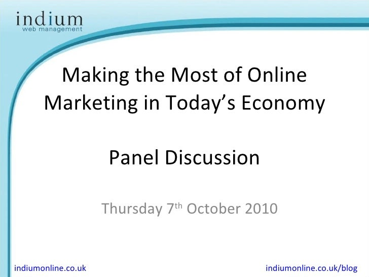 Making the Most of Online Marketing in Today's Economy Panel Discussion Thursday 7 th  October 2010 indiumonline.co.uk ind...