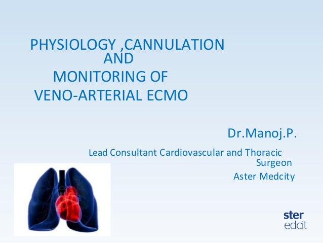 PHYSIOLOGY ,CANNULATION AND MONITORING OF VENO-ARTERIAL ECMO Dr.Manoj.P. Lead Consultant Cardiovascular and Thoracic Surge...