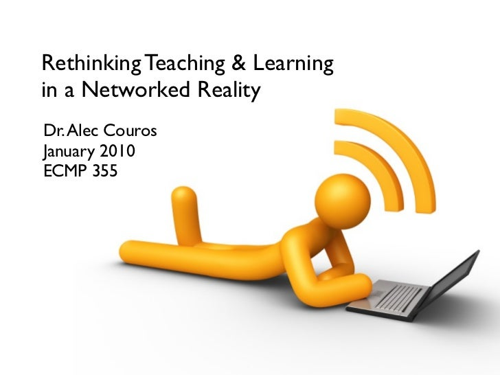 Rethinking Teaching & Learning in a Networked Reality Dr. Alec Couros January 2010 ECMP 355