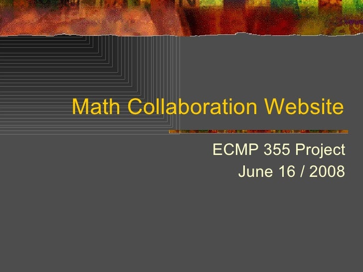 Math Collaboration Website ECMP 355 Project June 16 / 2008