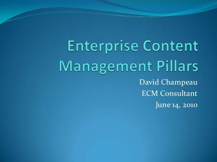 Enterprise Content Management Pillars<br />David Champeau<br />ECM Consultant<br />June 14, 2010<br />