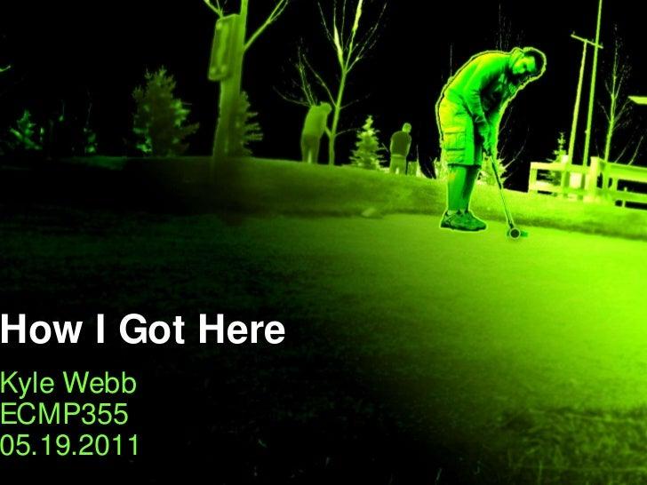 How I Got Here<br />Kyle Webb<br />ECMP355<br />05.19.2011<br />
