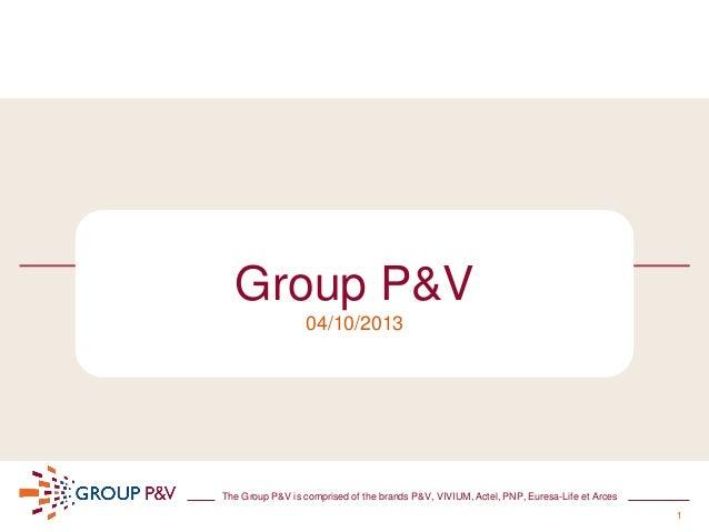 1 The Group P&V is comprised of the brands P&V, VIVIUM, Actel, PNP, Euresa-Life et Arces Group P&V 04/10/2013