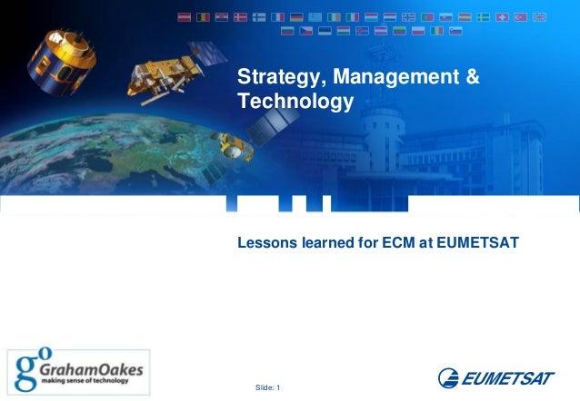 Strategy, Management & Technology  Lessons learned for ECM at EUMETSAT  Slide: 1
