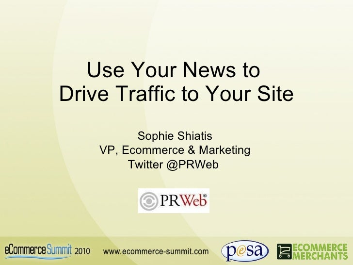 Use Your News to  Drive Traffic to Your Site Sophie Shiatis VP, Ecommerce & Marketing Twitter @PRWeb