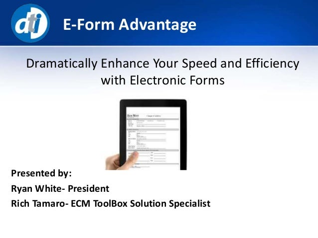 E-Form Advantage Presented by: Ryan White- President Rich Tamaro- ECM ToolBox Solution Specialist Dramatically Enhance You...