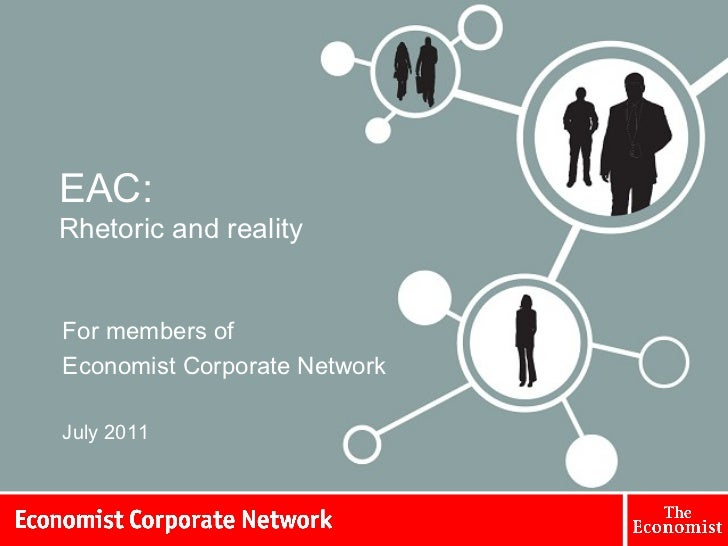 EAC: Rhetoric and reality For members of  Economist Corporate Network July 2011