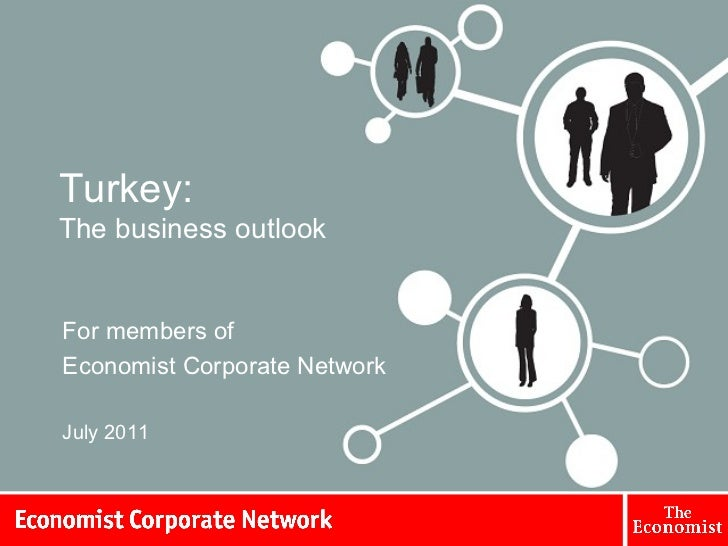Turkey: The business outlook For members of  Economist Corporate Network July 2011