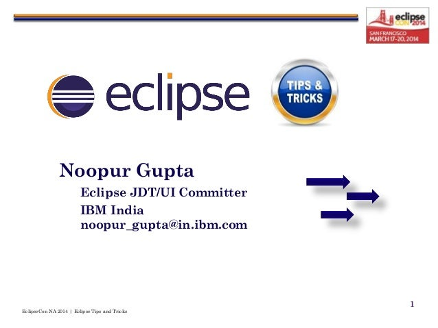 EclipseCon NA 2014 | Eclipse Tips and Tricks 1 Noopur Gupta Eclipse JDT/UI Committer IBM India noopur_gupta@in.ibm.com
