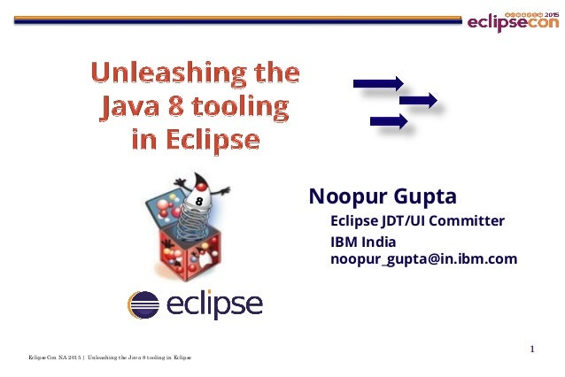 EclipseCon NA 2015 | Unleashing the Java 8 tooling in Eclipse 1 Noopur Gupta Eclipse JDT/UI Committer IBM India noopur_gup...