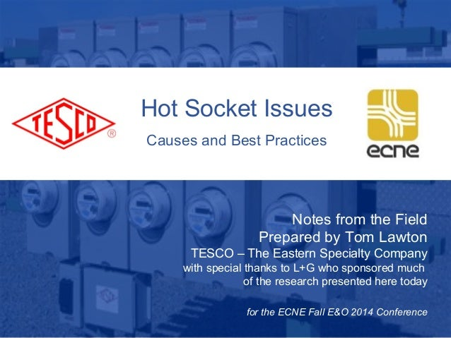 Hot Socket Issues  Causes and Best Practices  10/02/2012 Slide 1  Notes from the Field  Prepared by Tom Lawton  TESCO – Th...