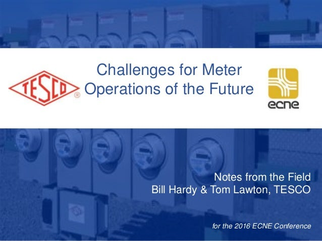 10/02/2012 Slide 1 Challenges for Meter Operations of the Future Notes from the Field Bill Hardy & Tom Lawton, TESCO for t...