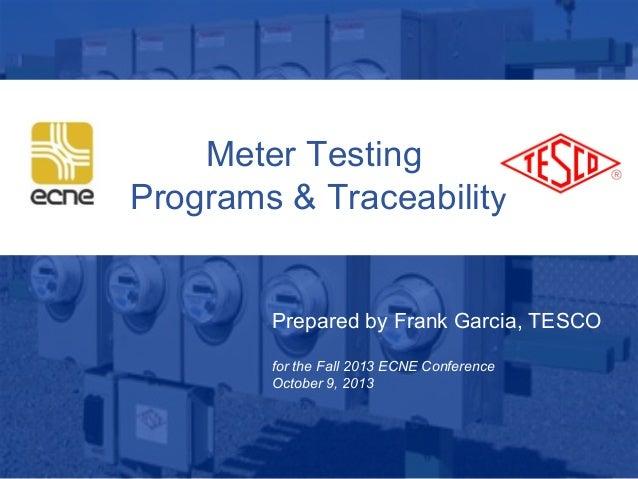 1 10/02/2012 Slide 1 Meter Testing Programs & Traceability Prepared by Frank Garcia, TESCO for the Fall 2013 ECNE Conferen...