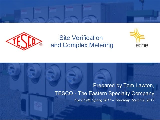 Site Verification and Complex Metering Prepared by Tom Lawton, TESCO - The Eastern Specialty Company For ECNE Spring 2017 ...