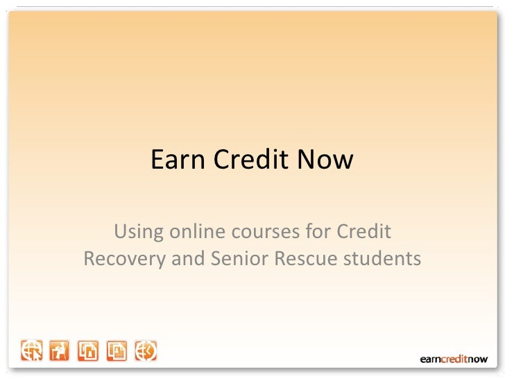 Earn Credit Now<br />Using online courses for Credit Recovery and Senior Rescue students<br />
