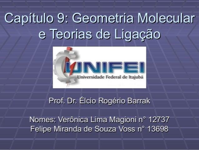 Capítulo 9: Geometria Molecular     e Teorias de Ligação         Prof. Dr. Élcio Rogério Barrak    Nomes: Verônica Lima Ma...