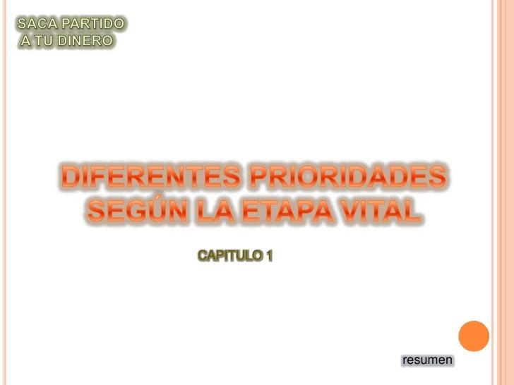 SACA PARTIDO<br /> A TU DINERO<br />DIFERENTES PRIORIDADES<br />SEGÚN LA ETAPA VITAL<br />CAPITULO 1<br />resumen<br />