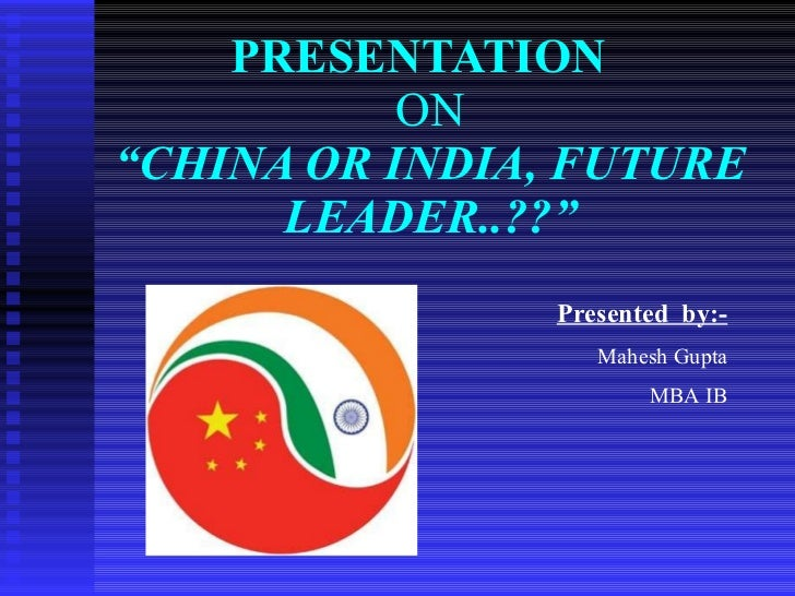 "PRESENTATION   ON ""CHINA OR INDIA, FUTURE LEADER..??"" Presented  by:- Mahesh Gupta MBA IB"
