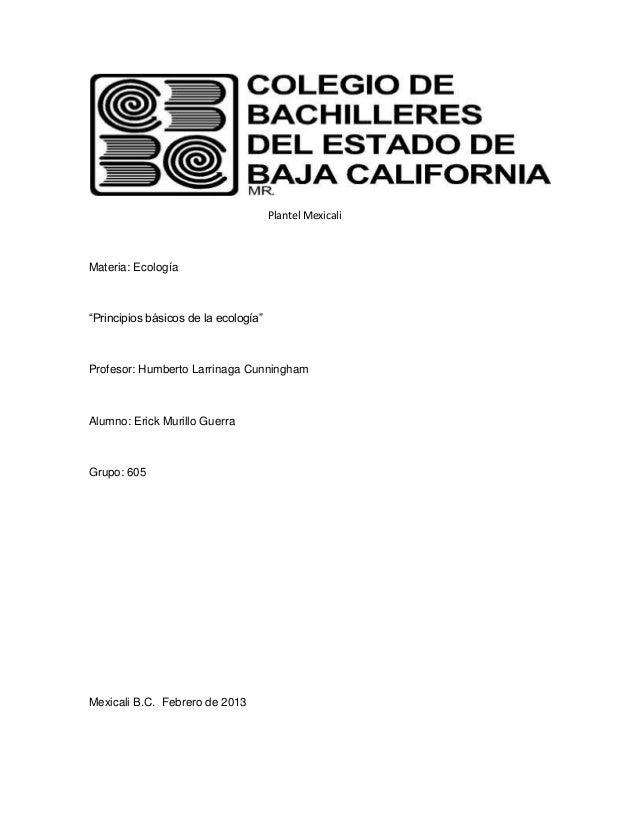 """Plantel MexicaliMateria: Ecología""""Principios básicos de la ecología""""Profesor: Humberto Larrinaga CunninghamAlumno: Erick M..."""