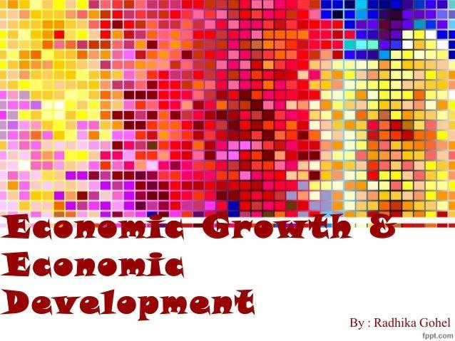 Economic Growth & Economic Development  By : Radhika Gohel