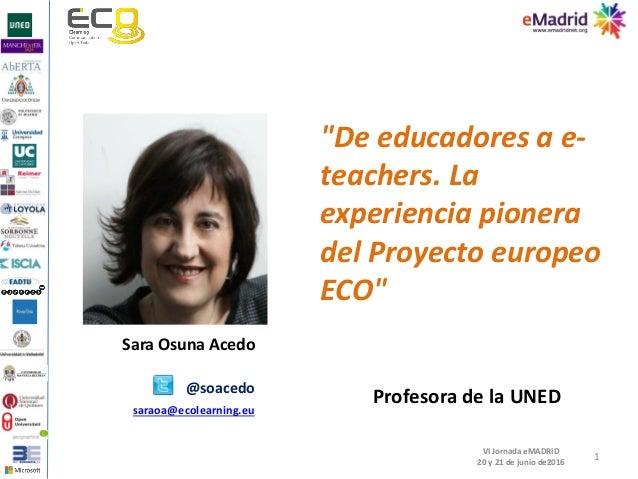"""1 VI Jornada eMADRID 20 y 21 de junio de2016 Sara Osuna Acedo """"De educadores a e- teachers. La experiencia pionera del Pro..."""