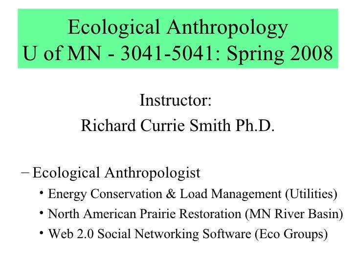 Ecological Anthropology U of MN - 3041-5041: Spring 2008 <ul><li>Instructor:  </li></ul><ul><li>Richard Currie Smith Ph.D....