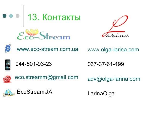 13. Контакты www.olga-larina.com 067-37-61-499 adv@olga-larina.com LarinaOlga www.eco-stream.com.ua 044-501-93-23 eco.stre...