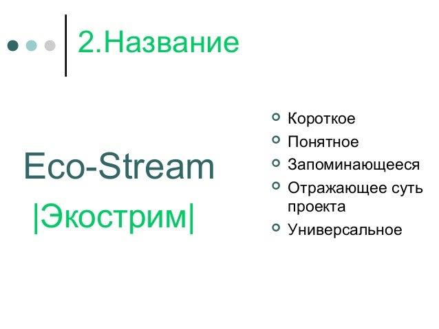 2.Название Eco-Stream |Экострим|  Короткое  Понятное  Запоминающееся  Отражающее суть проекта  Универсальное
