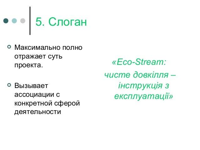 5. Слоган  Максимально полно отражает суть проекта.  Вызывает ассоциации с конкретной сферой деятельности «Eco-Stream: ч...