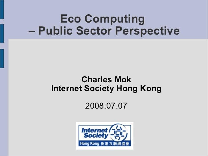 Eco Computing  – Public Sector Perspective <ul><ul><li>Charles Mok </li></ul></ul><ul><ul><li>Internet Society Hong Kong <...