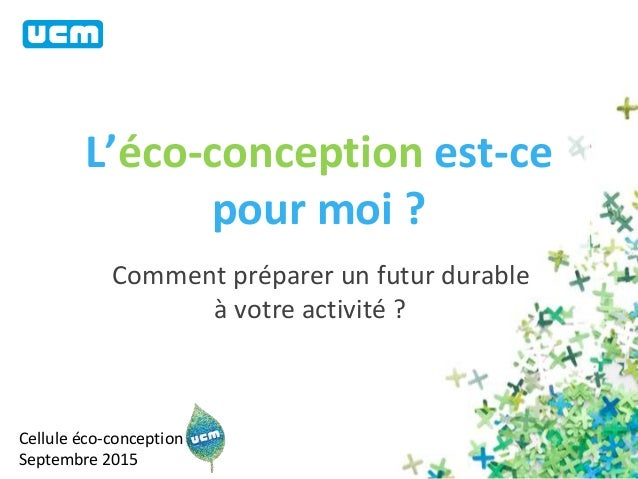 L'éco-conception est-ce pour moi ? Comment préparer un futur durable à votre activité ? Cellule éco-conception Septembre 2...