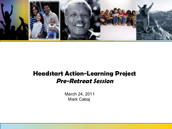 Headstart Action-Learning Project Pre-Retreat Session March 24, 2011 Mark Cabaj
