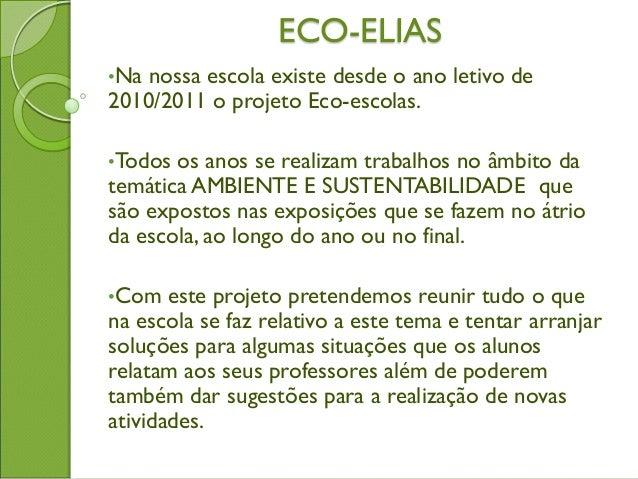 ECO-ELIAS •Na nossa escola existe desde o ano letivo de 2010/2011 o projeto Eco-escolas. •Todos os anos se realizam trabal...