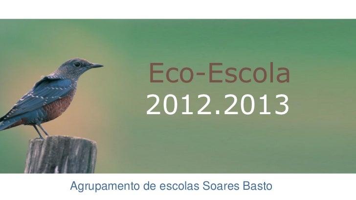 Eco-Escola            2012.2013Agrupamento de escolas Soares Basto