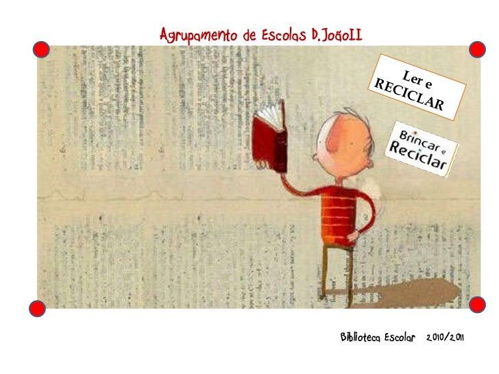 Ler e  RECICLAR Biblioteca Escolar  2010/2011 Agrupamento de Escolas D.JoãoII