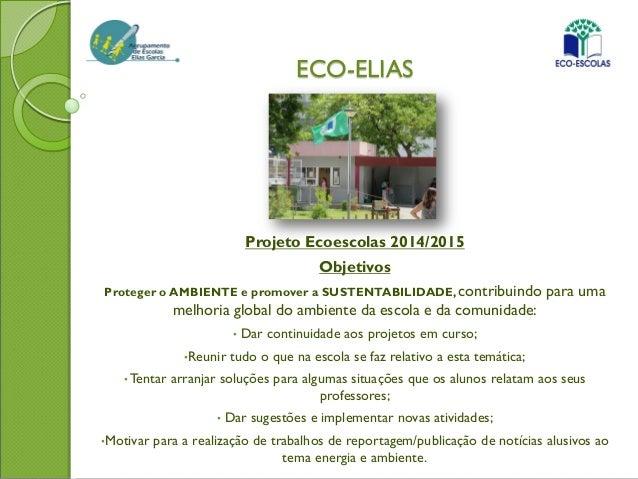 ECO-ELIAS Projeto Ecoescolas 2014/2015 Objetivos Proteger o AMBIENTE e promover a SUSTENTABILIDADE, contribuindo para uma ...