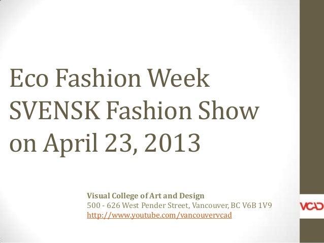 Eco Fashion Week SVENSK Fashion Show on April 23, 2013 Visual College of Art and Design 500 - 626 West Pender Street, Vanc...