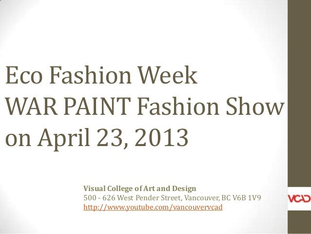 Eco Fashion Week WAR PAINT Fashion Show on April 23, 2013 Visual College of Art and Design 500 - 626 West Pender Street, V...