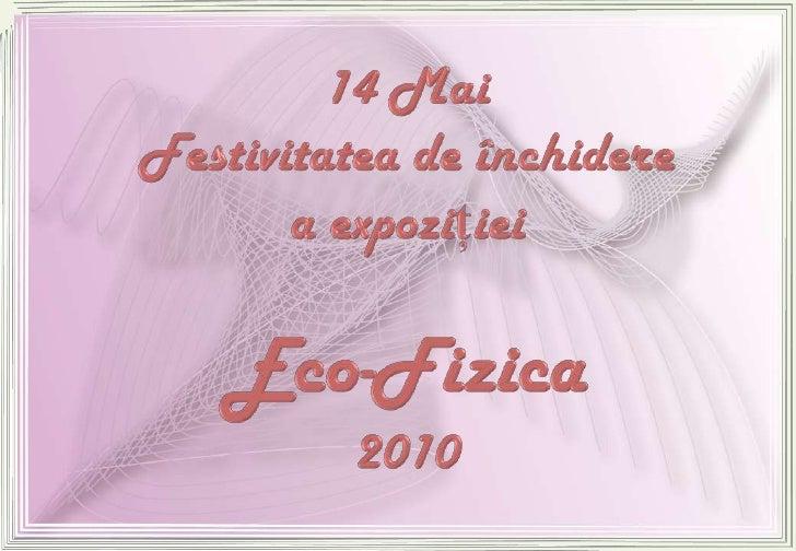 14 Mai Festivitatea de închiderea expoziţieiEco-Fizica2010<br />