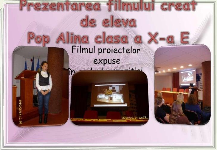 Prezentarea filmului creat de eleva Pop Alina clasa a X-a E<br />Filmul proiectelor expuse<br />în cadrul expoziţiei<br />