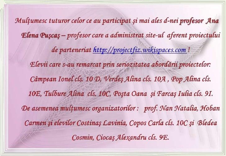Mulţumesc tuturor celor ce au participat şi mai ales d-nei profesor  Ana Elena Puşcaş – profesor care a administrat site-u...
