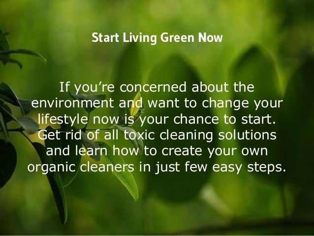 Start Living Green Now If you're concerned about the environment and want to change your lifestyle now is your chance to s...