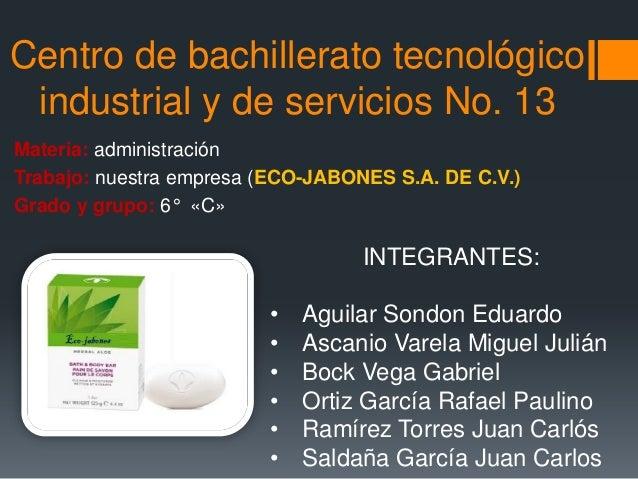 Centro de bachillerato tecnológicoindustrial y de servicios No. 13Materia: administraciónTrabajo: nuestra empresa (ECO-JAB...