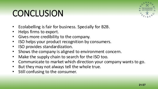 CONCLUSION • Ecolabelling is fair for business. Specially for B2B. • Helps firms to export. • Gives more credibility to th...
