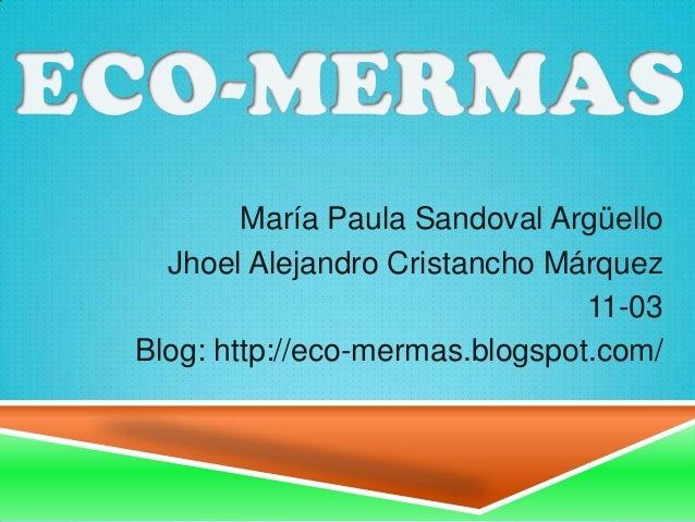 María Paula Sandoval Argüello Jhoel Alejandro Cristancho Márquez 11-03 Blog: http://eco-mermas.blogspot.com/